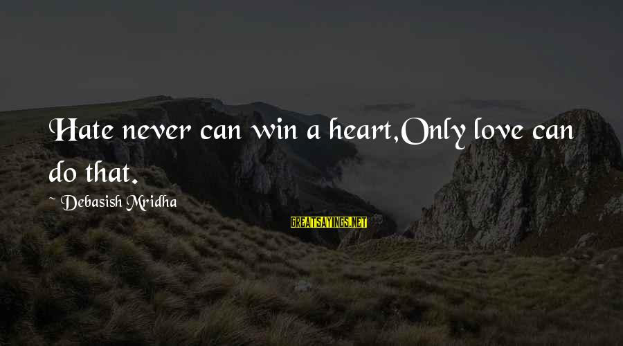 Capaciousness Sayings By Debasish Mridha: Hate never can win a heart,Only love can do that.