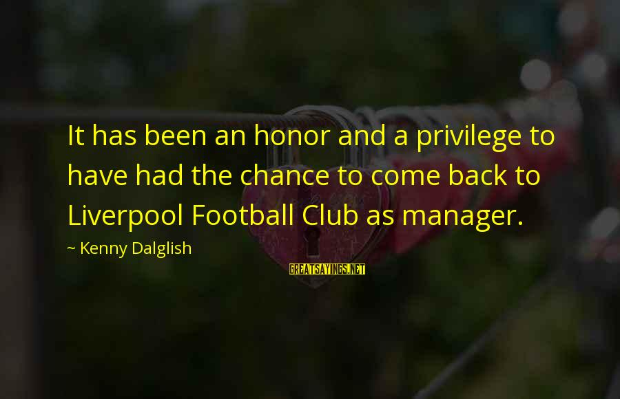 Capaciousness Sayings By Kenny Dalglish: It has been an honor and a privilege to have had the chance to come
