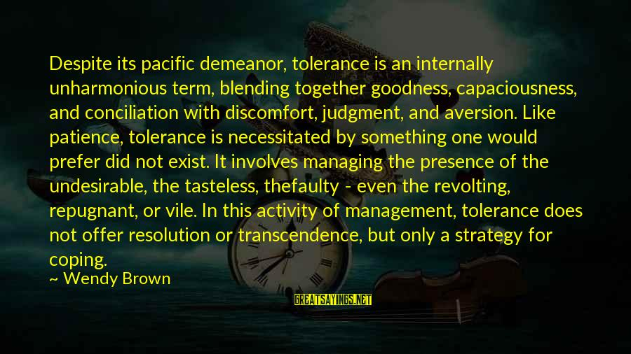 Capaciousness Sayings By Wendy Brown: Despite its pacific demeanor, tolerance is an internally unharmonious term, blending together goodness, capaciousness, and