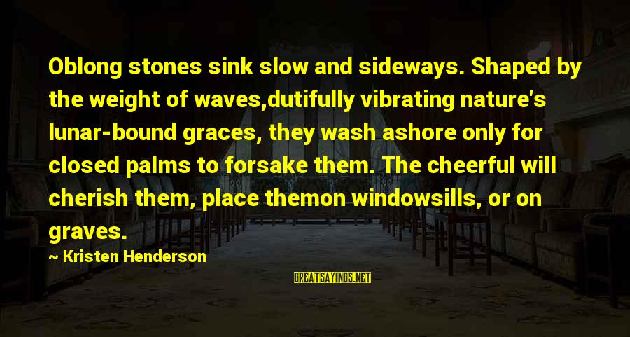 Cape Cod Beach Sayings By Kristen Henderson: Oblong stones sink slow and sideways. Shaped by the weight of waves,dutifully vibrating nature's lunar-bound