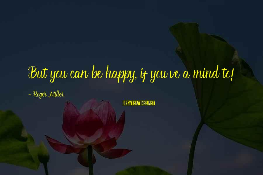 Cape Cod Beach Sayings By Roger Miller: But you can be happy, if you've a mind to!