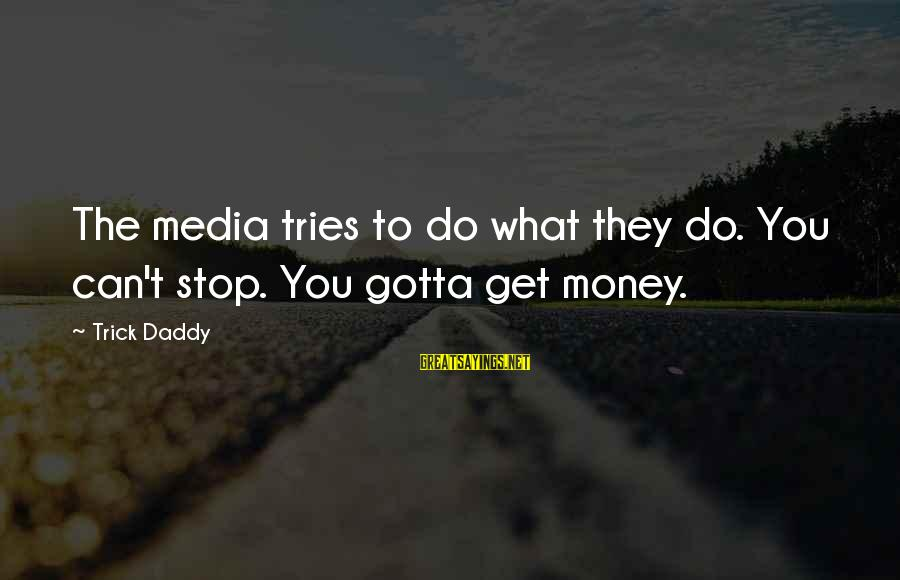 Cape Cod Beach Sayings By Trick Daddy: The media tries to do what they do. You can't stop. You gotta get money.