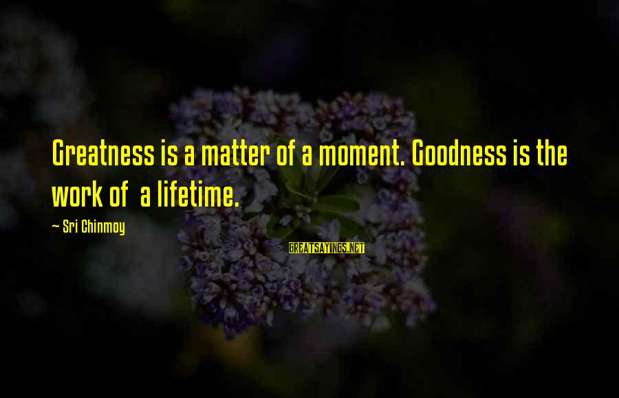 Capital Steez Love Sayings By Sri Chinmoy: Greatness is a matter of a moment. Goodness is the work of a lifetime.