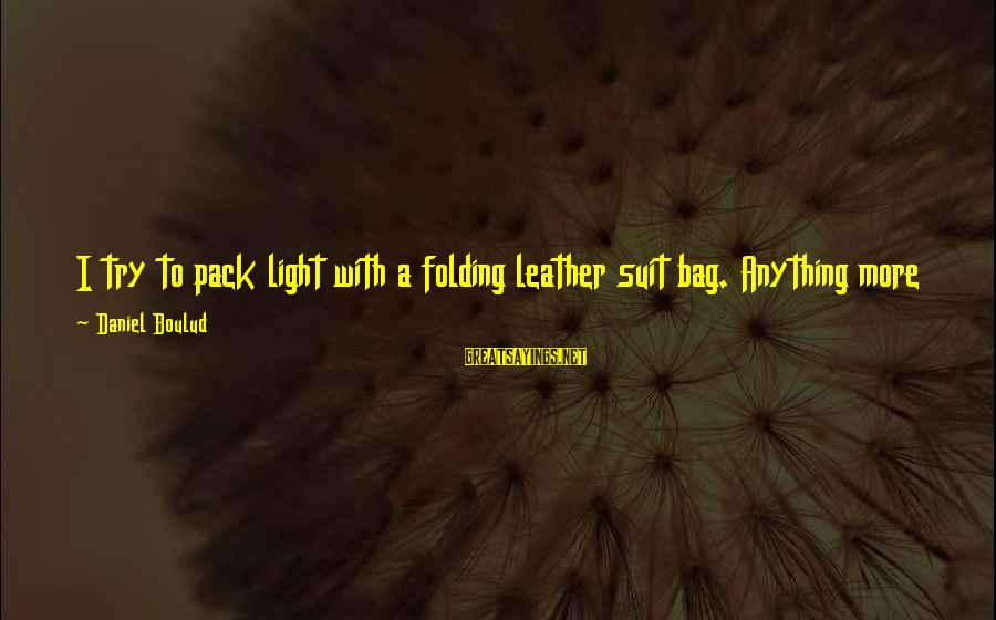 Captain Dobey Sayings By Daniel Boulud: I try to pack light with a folding leather suit bag. Anything more than five