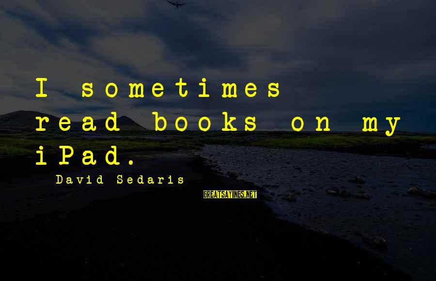 Captain Dobey Sayings By David Sedaris: I sometimes read books on my iPad.