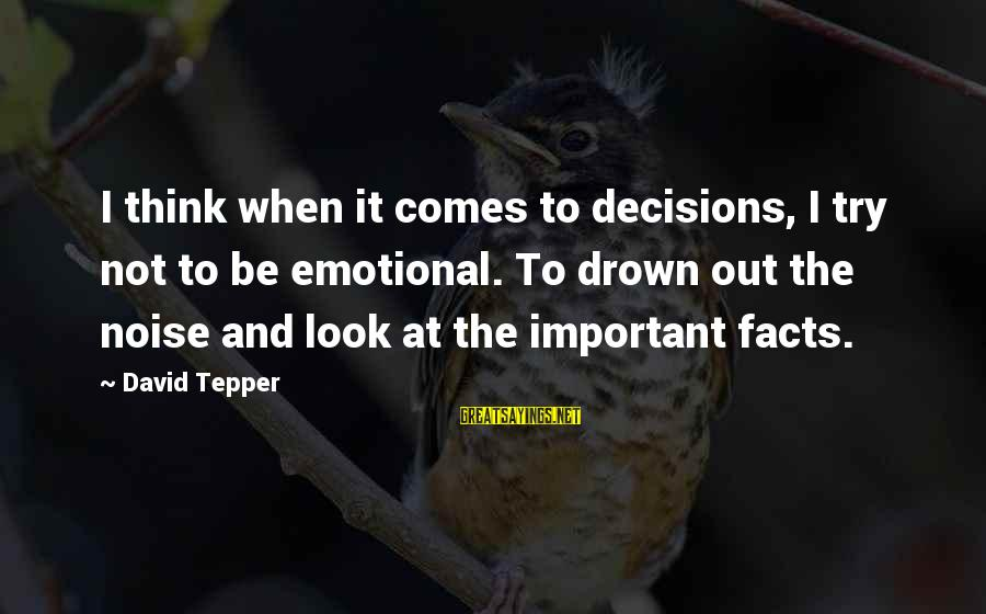 Captain Log Stardate Sayings By David Tepper: I think when it comes to decisions, I try not to be emotional. To drown