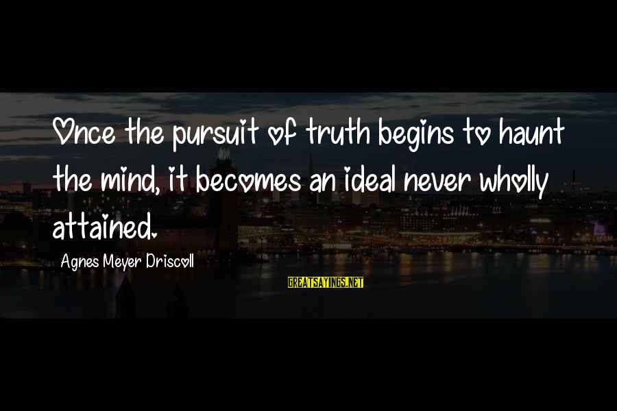 Captain Obvious Hotels Sayings By Agnes Meyer Driscoll: Once the pursuit of truth begins to haunt the mind, it becomes an ideal never