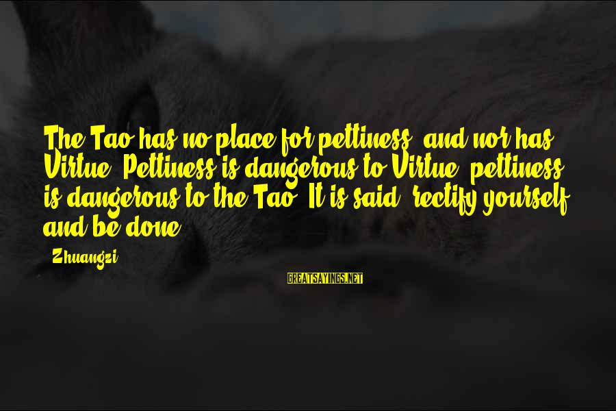Captain Obvious Hotels Sayings By Zhuangzi: The Tao has no place for pettiness, and nor has Virtue. Pettiness is dangerous to