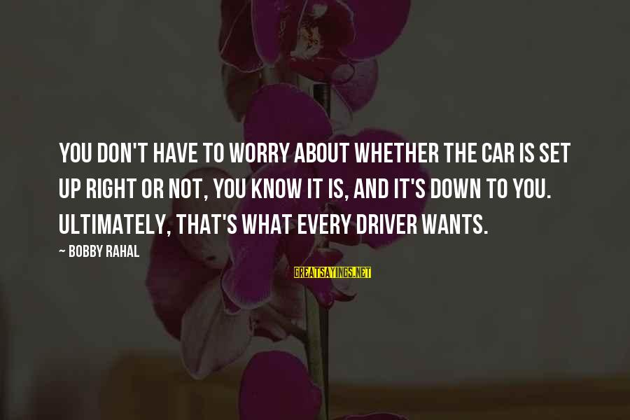 Car Driver Sayings By Bobby Rahal: You don't have to worry about whether the car is set up right or not,
