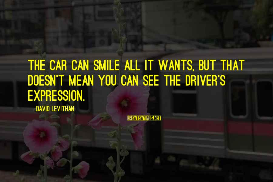 Car Driver Sayings By David Levithan: The car can smile all it wants, but that doesn't mean you can see the