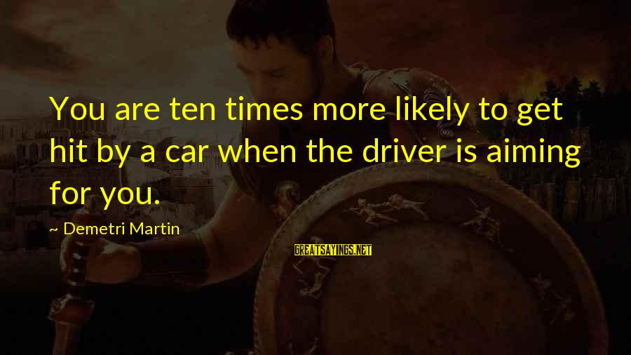 Car Driver Sayings By Demetri Martin: You are ten times more likely to get hit by a car when the driver