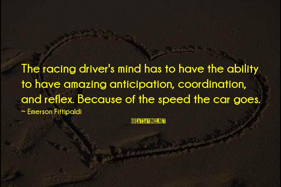 Car Driver Sayings By Emerson Fittipaldi: The racing driver's mind has to have the ability to have amazing anticipation, coordination, and