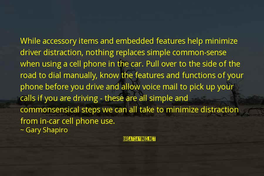 Car Driver Sayings By Gary Shapiro: While accessory items and embedded features help minimize driver distraction, nothing replaces simple common-sense when