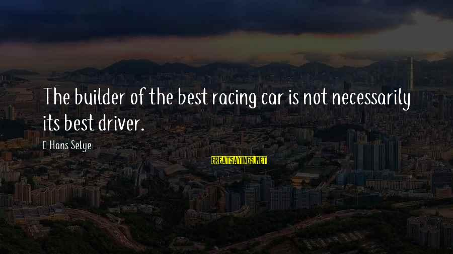 Car Driver Sayings By Hans Selye: The builder of the best racing car is not necessarily its best driver.