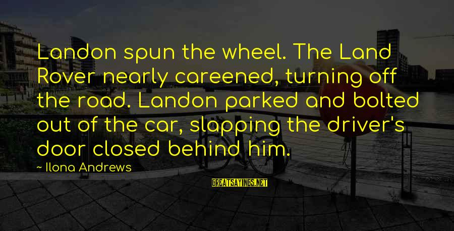 Car Driver Sayings By Ilona Andrews: Landon spun the wheel. The Land Rover nearly careened, turning off the road. Landon parked