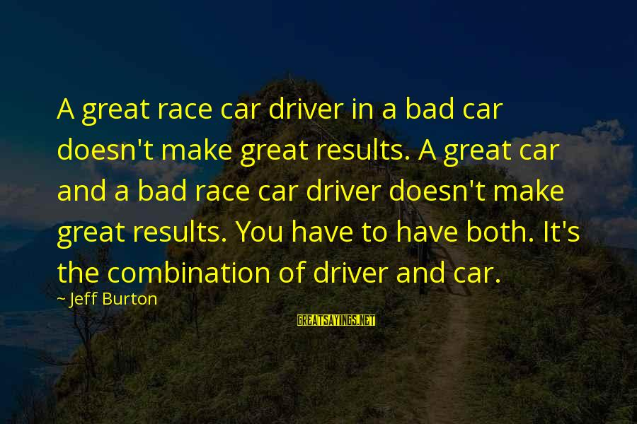 Car Driver Sayings By Jeff Burton: A great race car driver in a bad car doesn't make great results. A great