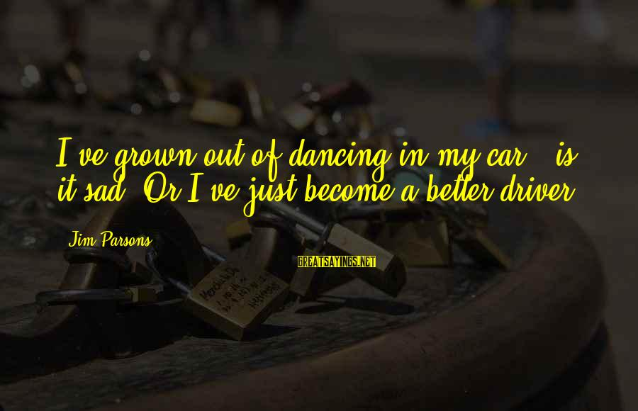 Car Driver Sayings By Jim Parsons: I've grown out of dancing in my car - is it sad? Or I've just