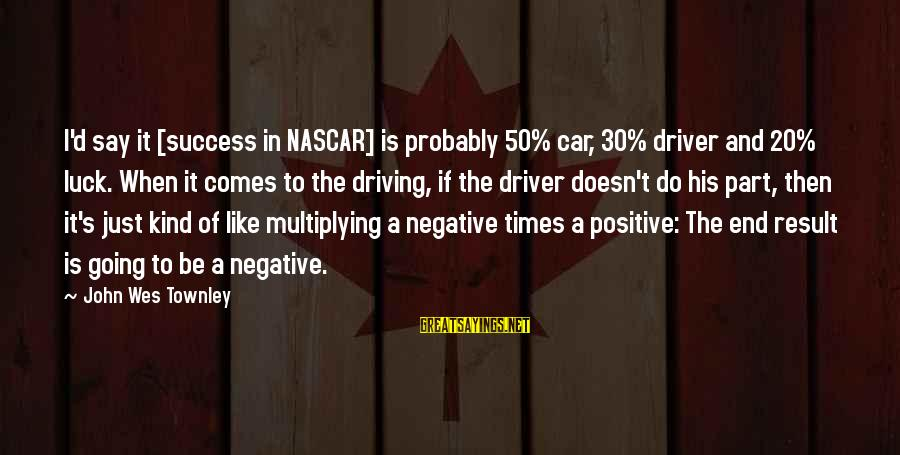 Car Driver Sayings By John Wes Townley: I'd say it [success in NASCAR] is probably 50% car, 30% driver and 20% luck.