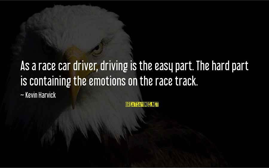 Car Driver Sayings By Kevin Harvick: As a race car driver, driving is the easy part. The hard part is containing