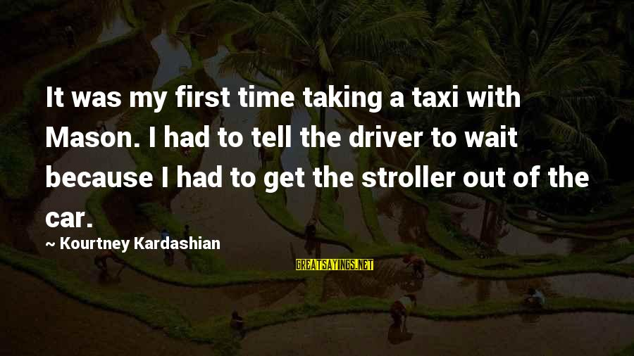Car Driver Sayings By Kourtney Kardashian: It was my first time taking a taxi with Mason. I had to tell the