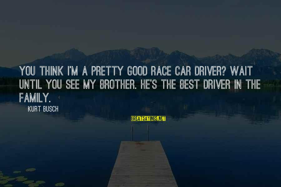 Car Driver Sayings By Kurt Busch: You think I'm a pretty good race car driver? Wait until you see my brother.