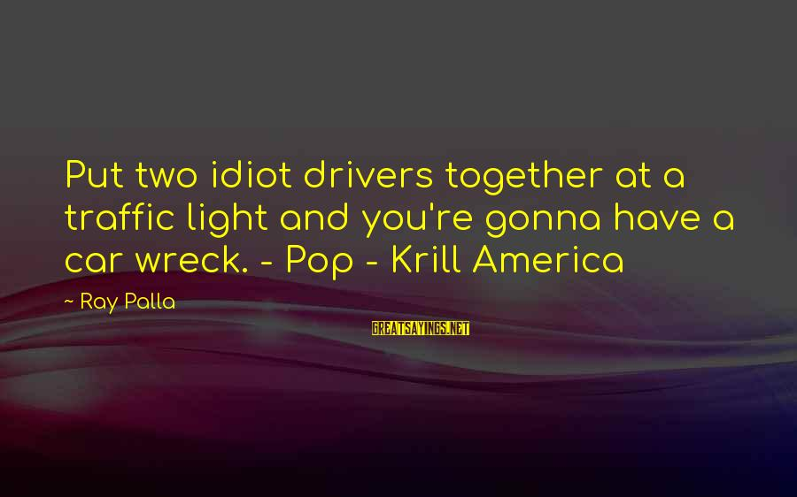 Car Driver Sayings By Ray Palla: Put two idiot drivers together at a traffic light and you're gonna have a car