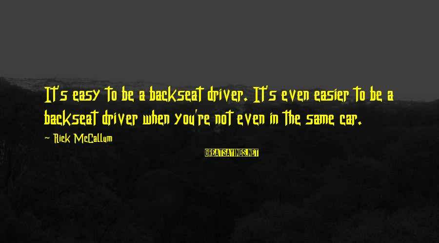Car Driver Sayings By Rick McCallum: It's easy to be a backseat driver. It's even easier to be a backseat driver