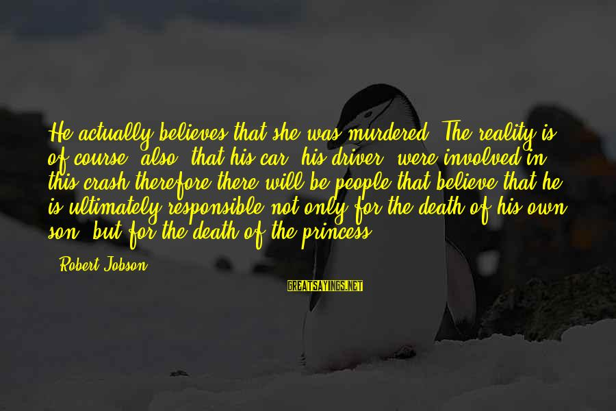 Car Driver Sayings By Robert Jobson: He actually believes that she was murdered. The reality is, of course, also, that his