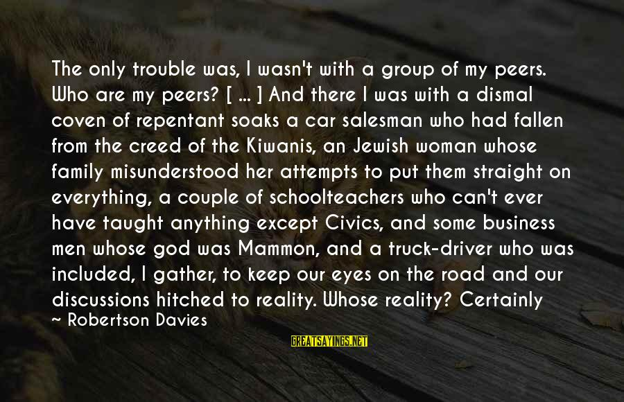 Car Driver Sayings By Robertson Davies: The only trouble was, I wasn't with a group of my peers. Who are my