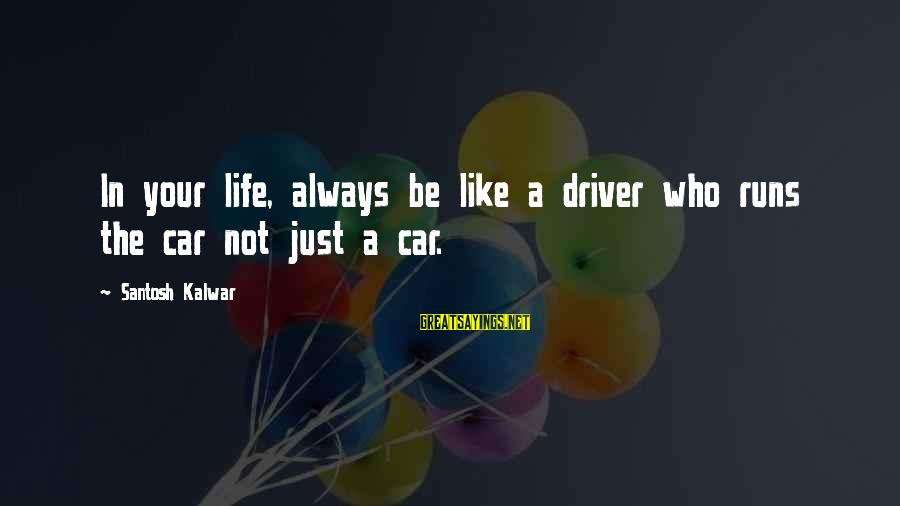 Car Driver Sayings By Santosh Kalwar: In your life, always be like a driver who runs the car not just a