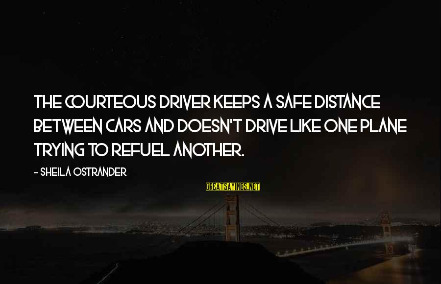 Car Driver Sayings By Sheila Ostrander: The courteous driver keeps a safe distance between cars and doesn't drive like one plane