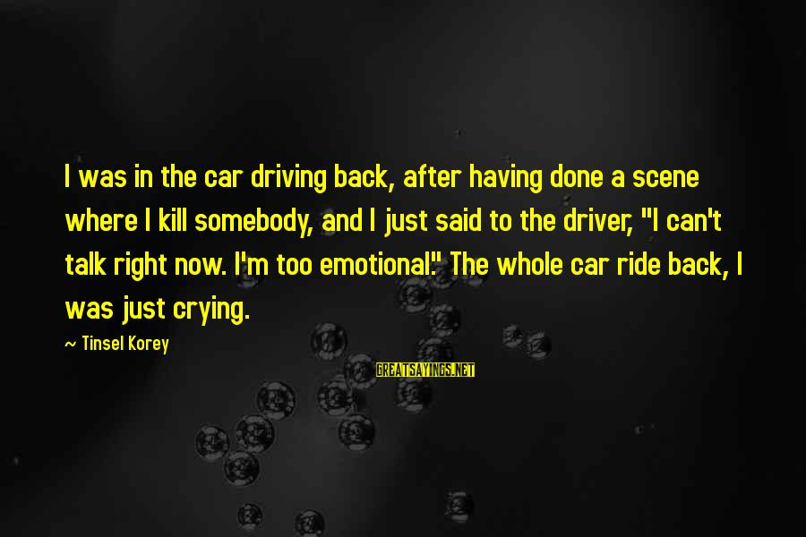 Car Driver Sayings By Tinsel Korey: I was in the car driving back, after having done a scene where I kill