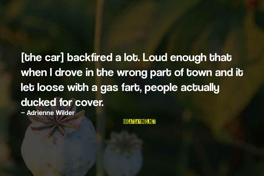Car Gas Sayings By Adrienne Wilder: [the car] backfired a lot. Loud enough that when I drove in the wrong part