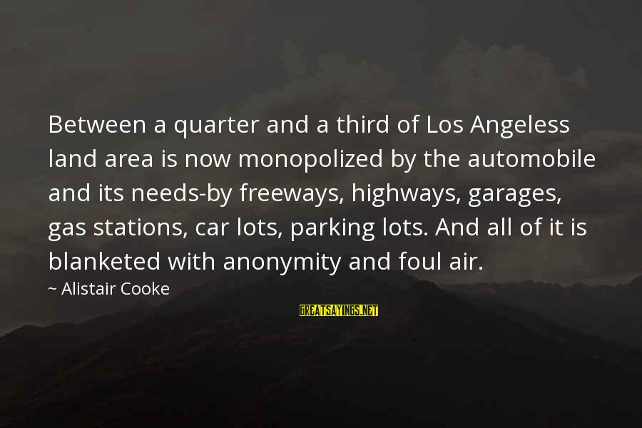 Car Gas Sayings By Alistair Cooke: Between a quarter and a third of Los Angeless land area is now monopolized by
