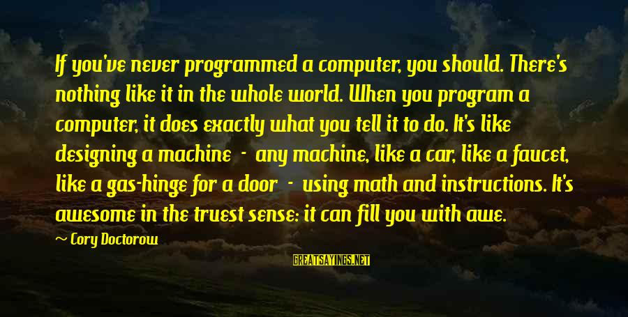 Car Gas Sayings By Cory Doctorow: If you've never programmed a computer, you should. There's nothing like it in the whole