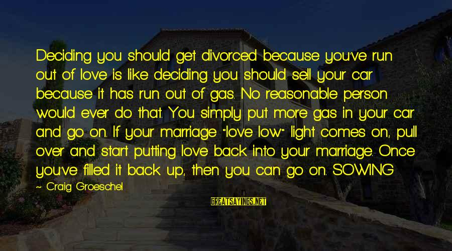 Car Gas Sayings By Craig Groeschel: Deciding you should get divorced because you've run out of love is like deciding you
