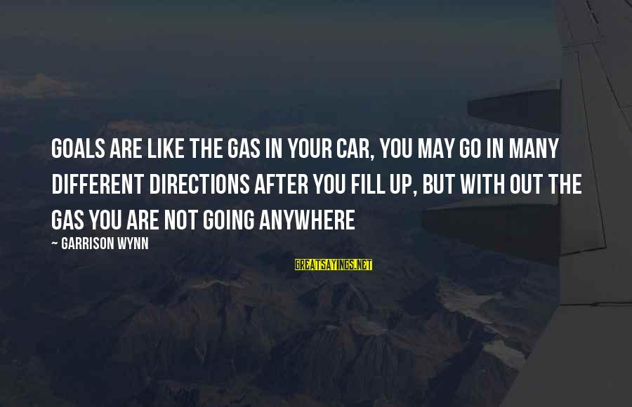 Car Gas Sayings By Garrison Wynn: Goals are like the gas in your car, you may go in many different directions
