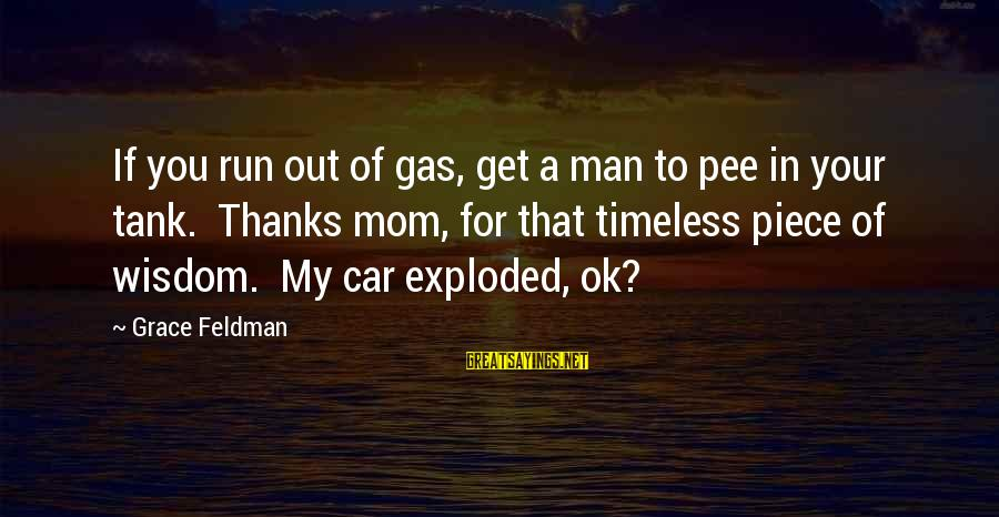 Car Gas Sayings By Grace Feldman: If you run out of gas, get a man to pee in your tank. Thanks