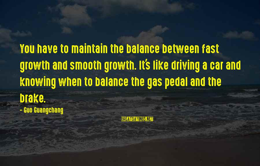 Car Gas Sayings By Guo Guangchang: You have to maintain the balance between fast growth and smooth growth. It's like driving