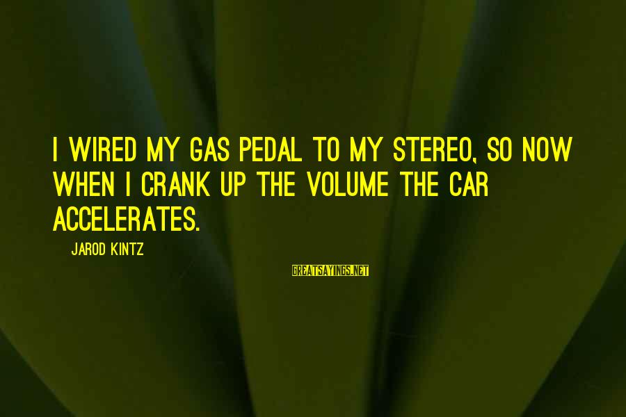 Car Gas Sayings By Jarod Kintz: I wired my gas pedal to my stereo, so now when I crank up the