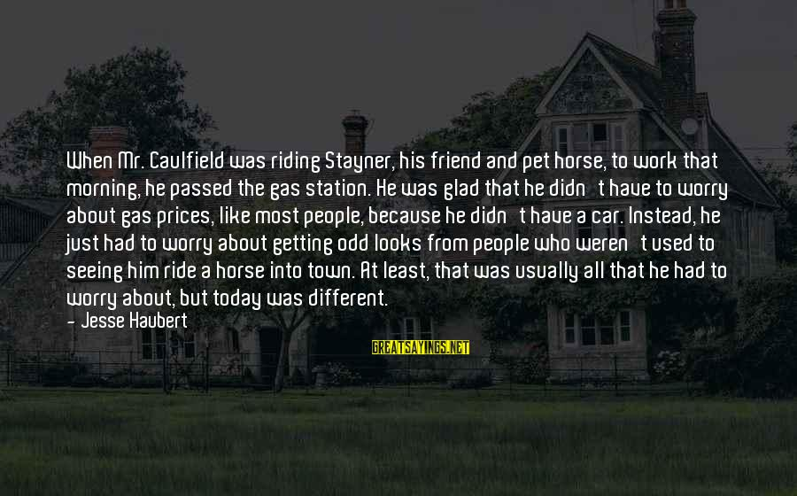 Car Gas Sayings By Jesse Haubert: When Mr. Caulfield was riding Stayner, his friend and pet horse, to work that morning,
