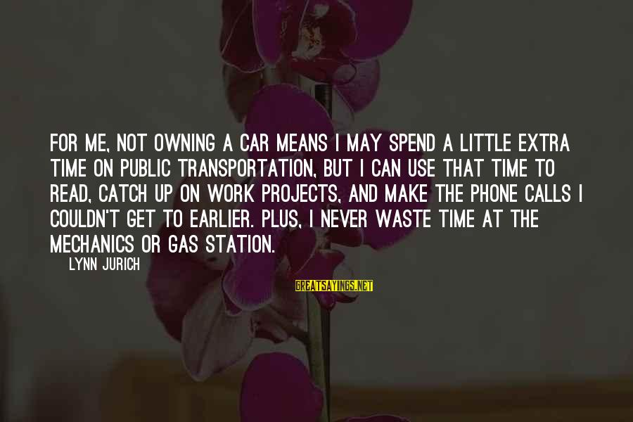 Car Gas Sayings By Lynn Jurich: For me, not owning a car means I may spend a little extra time on