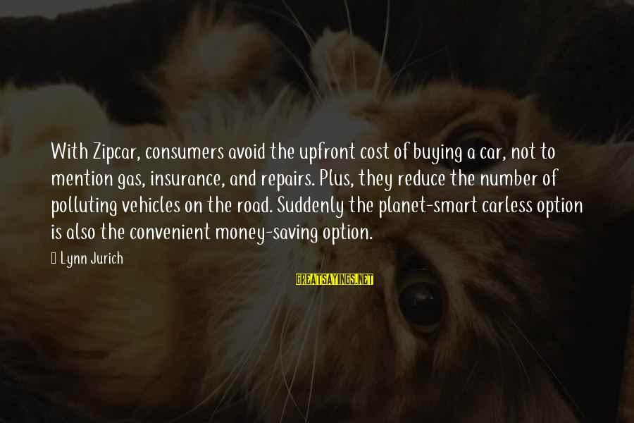 Car Gas Sayings By Lynn Jurich: With Zipcar, consumers avoid the upfront cost of buying a car, not to mention gas,