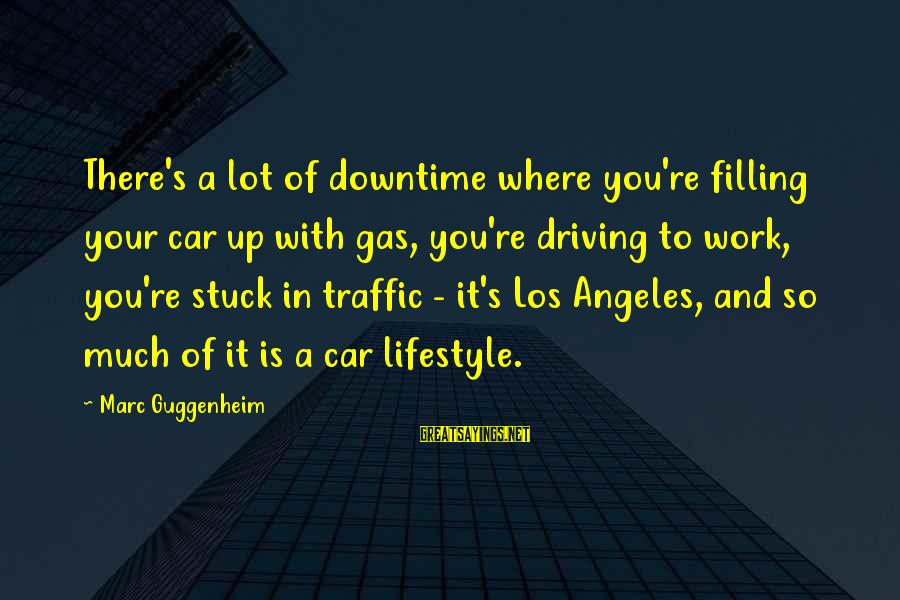 Car Gas Sayings By Marc Guggenheim: There's a lot of downtime where you're filling your car up with gas, you're driving