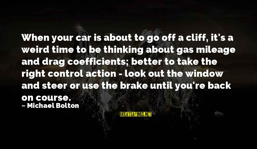 Car Gas Sayings By Michael Bolton: When your car is about to go off a cliff, it's a weird time to
