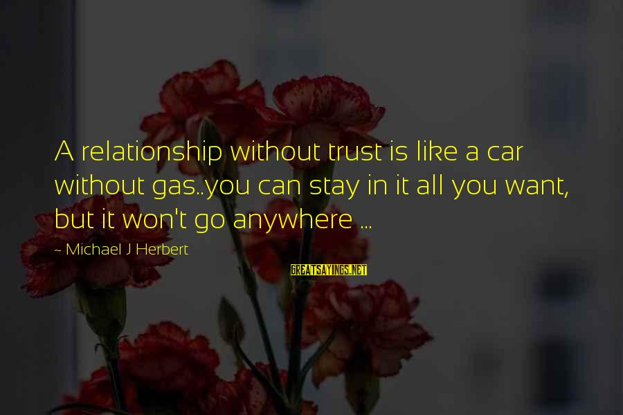 Car Gas Sayings By Michael J Herbert: A relationship without trust is like a car without gas..you can stay in it all
