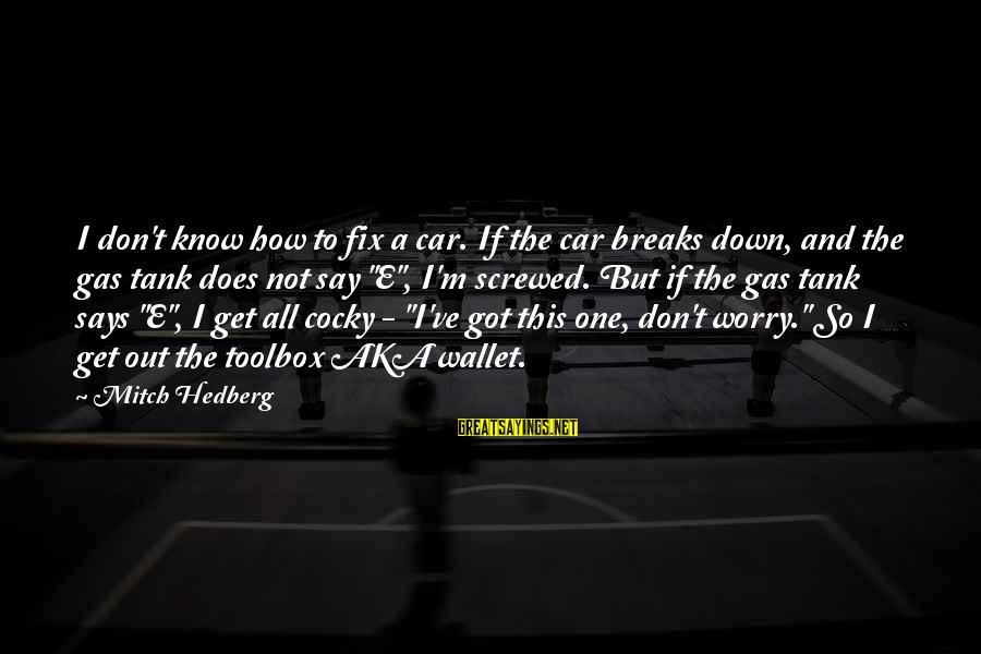 Car Gas Sayings By Mitch Hedberg: I don't know how to fix a car. If the car breaks down, and the