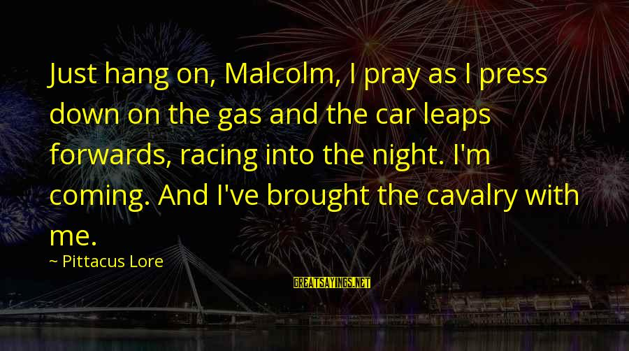 Car Gas Sayings By Pittacus Lore: Just hang on, Malcolm, I pray as I press down on the gas and the