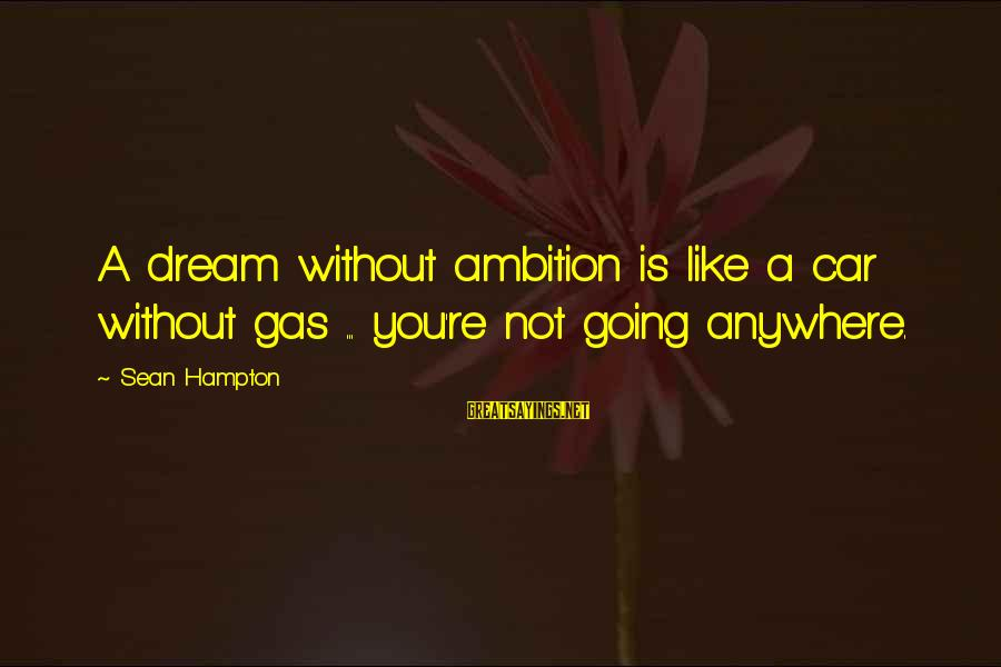 Car Gas Sayings By Sean Hampton: A dream without ambition is like a car without gas ... you're not going anywhere.