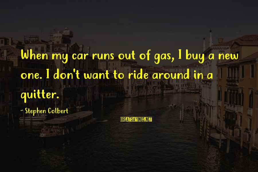 Car Gas Sayings By Stephen Colbert: When my car runs out of gas, I buy a new one. I don't want